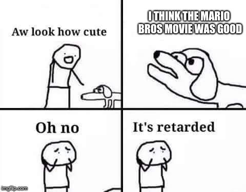Oh no its retarded | I THINK THE MARIO BROS MOVIE WAS GOOD | image tagged in oh no its retarded | made w/ Imgflip meme maker