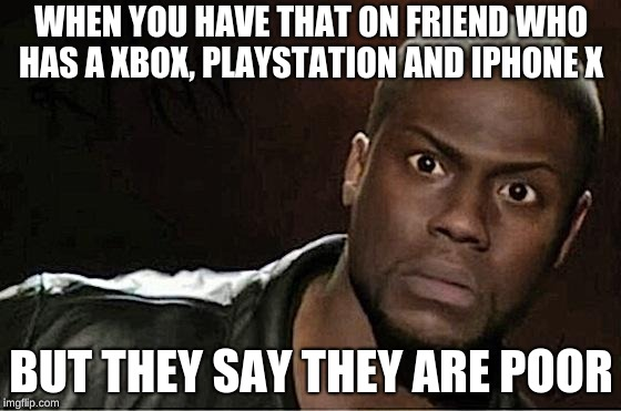 Kevin Hart Meme | WHEN YOU HAVE THAT ON FRIEND WHO HAS A XBOX, PLAYSTATION AND IPHONE X BUT THEY SAY THEY ARE POOR | image tagged in memes,kevin hart | made w/ Imgflip meme maker