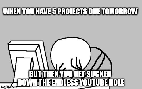 Enter a good title here  | WHEN YOU HAVE 5 PROJECTS DUE TOMORROW BUT THEN YOU GET SUCKED DOWN THE ENDLESS YOUTUBE HOLE | image tagged in memes,youtube,i hate school | made w/ Imgflip meme maker