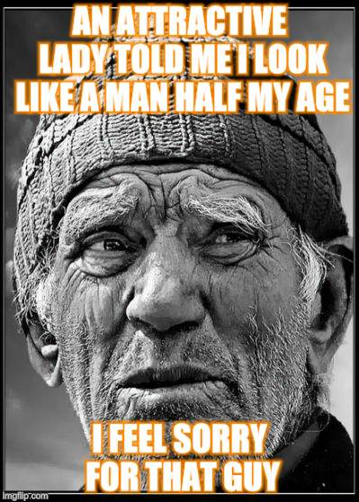 Musing about age... | AN ATTRACTIVE LADY TOLD ME I LOOK LIKE A MAN HALF MY AGE I FEEL SORRY FOR THAT GUY | image tagged in memes,old man | made w/ Imgflip meme maker
