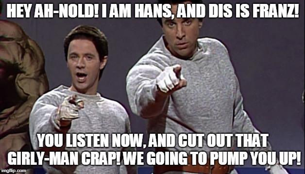 HEY AH-NOLD! I AM HANS, AND DIS IS FRANZ! YOU LISTEN NOW, AND CUT OUT THAT GIRLY-MAN CRAP! WE GOING TO PUMP YOU UP! | made w/ Imgflip meme maker