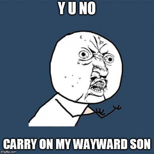 Y U No Meme | Y U NO CARRY ON MY WAYWARD SON | image tagged in memes,y u no | made w/ Imgflip meme maker