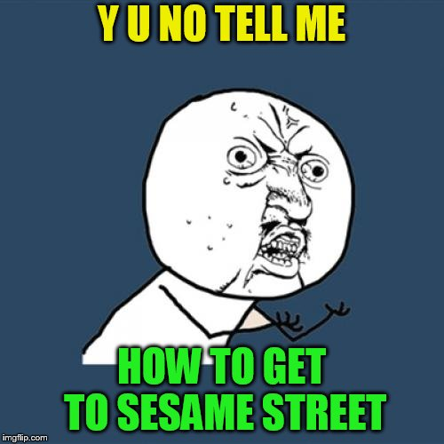 Y U No Meme | Y U NO TELL ME HOW TO GET TO SESAME STREET | image tagged in memes,y u no | made w/ Imgflip meme maker