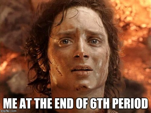 Its Finally Over | ME AT THE END OF 6TH PERIOD | image tagged in memes,its finally over | made w/ Imgflip meme maker