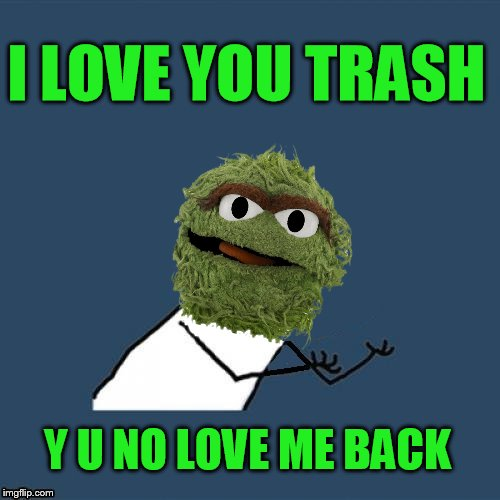 I LOVE YOU TRASH Y U NO LOVE ME BACK | made w/ Imgflip meme maker