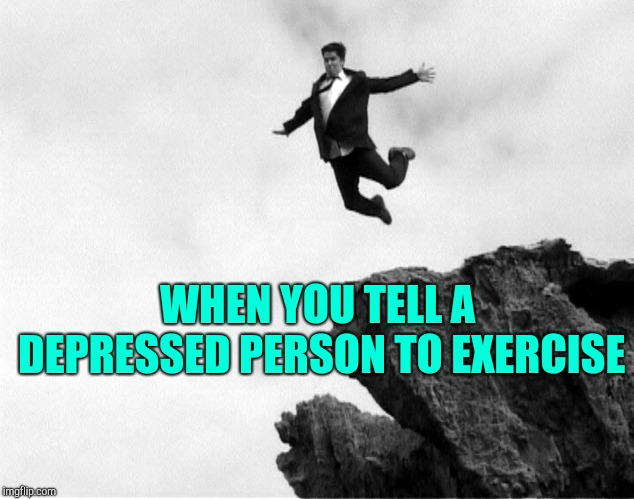 Man Jumping Off a Cliff | WHEN YOU TELL A DEPRESSED PERSON TO EXERCISE | image tagged in man jumping off a cliff | made w/ Imgflip meme maker