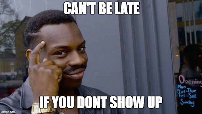Roll Safe Think About It Meme | CAN'T BE LATE IF YOU DONT SHOW UP | image tagged in memes,roll safe think about it | made w/ Imgflip meme maker