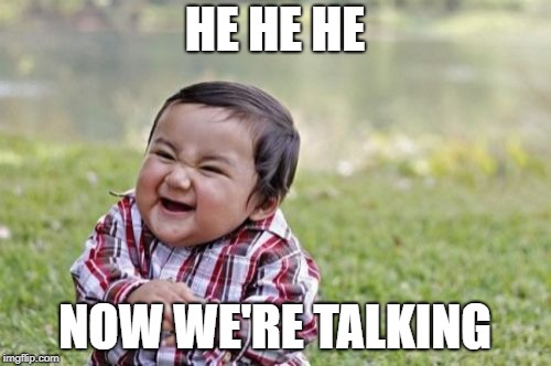 Evil Toddler Meme | HE HE HE NOW WE'RE TALKING | image tagged in memes,evil toddler | made w/ Imgflip meme maker