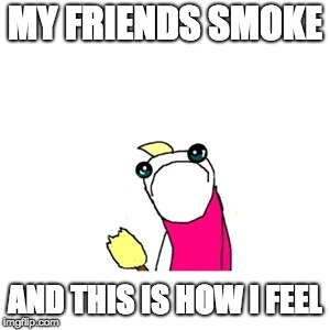 Sad X All The Y | MY FRIENDS SMOKE AND THIS IS HOW I FEEL | image tagged in memes,sad x all the y | made w/ Imgflip meme maker
