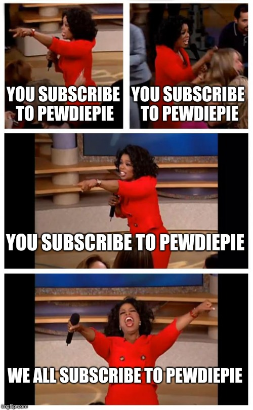 Oprah You Get A Car Everybody Gets A Car | YOU SUBSCRIBE TO PEWDIEPIE YOU SUBSCRIBE TO PEWDIEPIE YOU SUBSCRIBE TO PEWDIEPIE WE ALL SUBSCRIBE TO PEWDIEPIE | image tagged in memes,oprah you get a car everybody gets a car | made w/ Imgflip meme maker