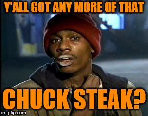 Ya'll Got Any More of That X | Y'ALL GOT ANY MORE OF THAT CHUCK STEAK? | image tagged in ya'll got any more of that x | made w/ Imgflip meme maker