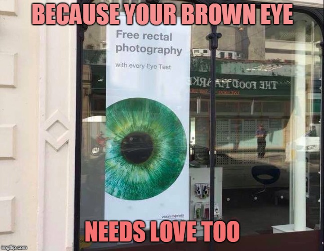 Deep Down You Know You Want Your Ass Photographed | BECAUSE YOUR BROWN EYE NEEDS LOVE TOO | image tagged in brown eye,eyes,memes,prostate exam,exam | made w/ Imgflip meme maker