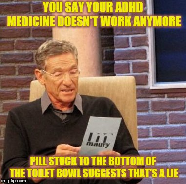 When Your ADHD Meds Don't Work! | YOU SAY YOUR ADHD MEDICINE DOESN'T WORK ANYMORE PILL STUCK TO THE BOTTOM OF THE TOILET BOWL SUGGESTS THAT'S A LIE | image tagged in memes,maury lie detector,adhd,pills,toilet humor,meds | made w/ Imgflip meme maker