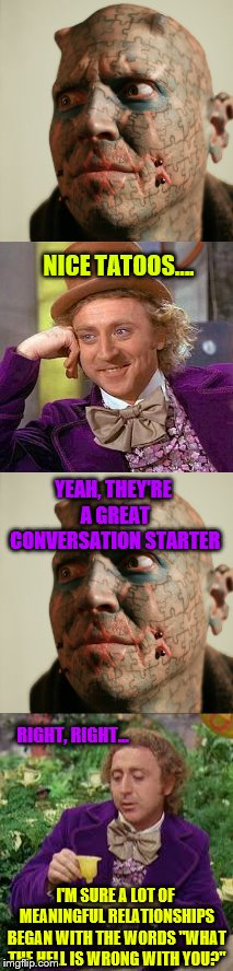 "RIGHT, RIGHT... I'M SURE A LOT OF MEANINGFUL RELATIONSHIPS BEGAN WITH THE WORDS ""WHAT THE HELL IS WRONG WITH YOU?"" NICE TATOOS…. YEAH, THEY' 