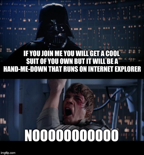 Star Wars No Meme | IF YOU JOIN ME YOU WILL GET A COOL SUIT OF YOU OWN BUT IT WILL BE A HAND-ME-DOWN THAT RUNS ON INTERNET EXPLORER NOOOOOOOOOOO | image tagged in memes,star wars no | made w/ Imgflip meme maker