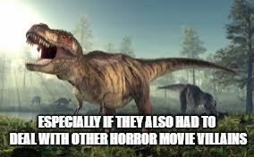 All Hail Horror Movies | ESPECIALLY IF THEY ALSO HAD TO DEAL WITH OTHER HORROR MOVIE VILLAINS | image tagged in horror movie | made w/ Imgflip meme maker