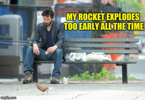 Sad Keanu Meme | MY ROCKET EXPLODES TOO EARLY ALL THE TIME | image tagged in memes,sad keanu | made w/ Imgflip meme maker