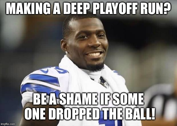 Dez Bryant Smiling | MAKING A DEEP PLAYOFF RUN? BE A SHAME IF SOME ONE DROPPED THE BALL! | image tagged in dez bryant smiling | made w/ Imgflip meme maker