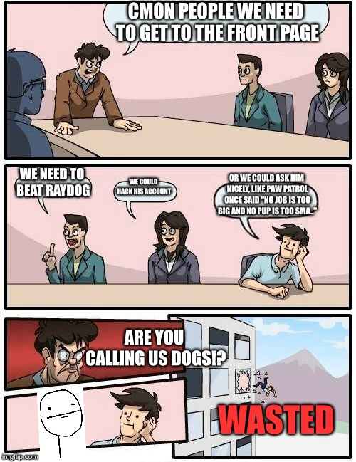 Boardroom Meeting Suggestion Meme | CMON PEOPLE WE NEED TO GET TO THE FRONT PAGE WE NEED TO BEAT RAYDOG WE COULD HACK HIS ACCOUNT OR WE COULD ASK HIM NICELY, LIKE PAW PATROL ON | image tagged in memes,boardroom meeting suggestion,paw patrol,funny meme,derp face,wasted | made w/ Imgflip meme maker