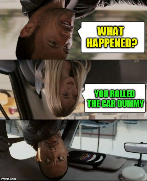 The Rock Driving Upside down | WHAT HAPPENED? YOU ROLLED THE CAR DUMMY | image tagged in the rock driving upside down | made w/ Imgflip meme maker