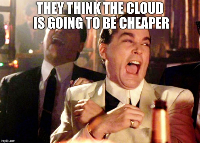 Good Fellas Hilarious | THEY THINK THE CLOUD IS GOING TO BE CHEAPER | image tagged in memes,good fellas hilarious | made w/ Imgflip meme maker