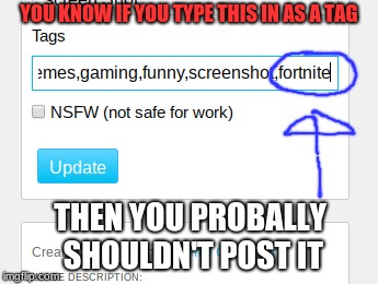 Think Before You Post |  YOU KNOW IF YOU TYPE THIS IN AS A TAG; THEN YOU PROBALLY SHOULDN'T POST IT | image tagged in memes,funny,gaming,not fortnite,tags | made w/ Imgflip meme maker