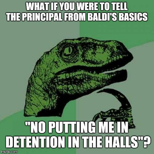 "Catch me inside, how bow dah.  | WHAT IF YOU WERE TO TELL THE PRINCIPAL FROM BALDI'S BASICS ""NO PUTTING ME IN DETENTION IN THE HALLS""? 