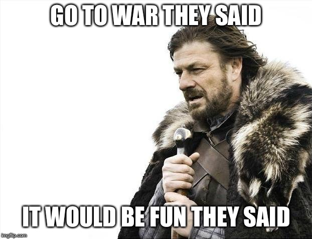 Brace Yourselves X is Coming Meme | GO TO WAR THEY SAID IT WOULD BE FUN THEY SAID | image tagged in memes,brace yourselves x is coming | made w/ Imgflip meme maker
