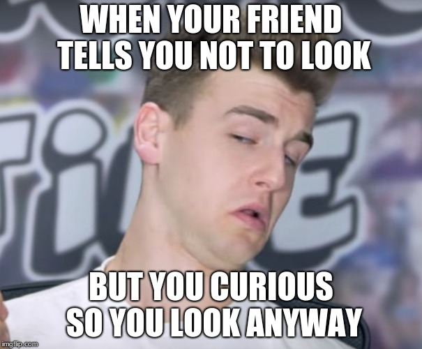 reaction time | WHEN YOUR FRIEND TELLS YOU NOT TO LOOK BUT YOU CURIOUS SO YOU LOOK ANYWAY | image tagged in reaction time | made w/ Imgflip meme maker