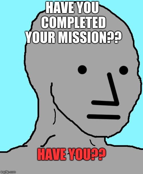 NPC | HAVE YOU COMPLETED YOUR MISSION?? HAVE YOU?? | image tagged in memes,npc | made w/ Imgflip meme maker