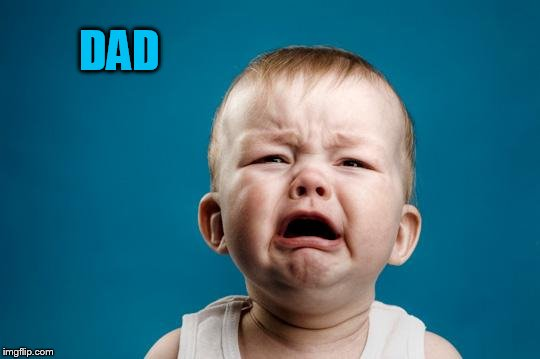 BABY CRYING | DAD | image tagged in baby crying | made w/ Imgflip meme maker