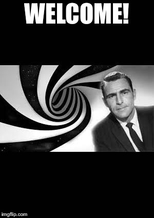 twilight zone 2 | WELCOME! | image tagged in twilight zone 2 | made w/ Imgflip meme maker