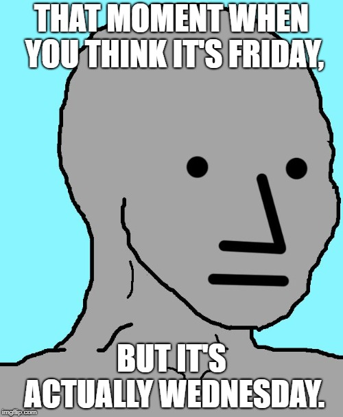NPC | THAT MOMENT WHEN YOU THINK IT'S FRIDAY, BUT IT'S ACTUALLY WEDNESDAY. | image tagged in memes,npc | made w/ Imgflip meme maker