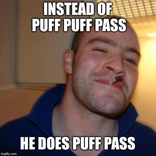 Good Guy Greg Meme | INSTEAD OF PUFF PUFF PASS HE DOES PUFF PASS | image tagged in memes,good guy greg | made w/ Imgflip meme maker