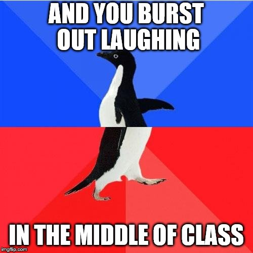 Socially Awkward Awesome Penguin Meme | AND YOU BURST OUT LAUGHING IN THE MIDDLE OF CLASS | image tagged in memes,socially awkward awesome penguin | made w/ Imgflip meme maker