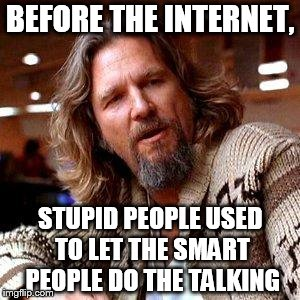 The Dude | BEFORE THE INTERNET, STUPID PEOPLE USED TO LET THE SMART PEOPLE DO THE TALKING | image tagged in the dude | made w/ Imgflip meme maker