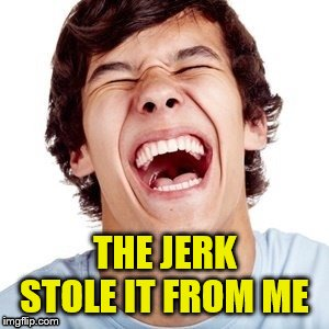 THE JERK STOLE IT FROM ME | made w/ Imgflip meme maker