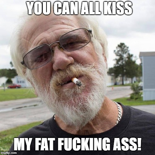 Angry Grandpa Says: | YOU CAN ALL KISS MY FAT F**KING ASS! | image tagged in angry grandpa | made w/ Imgflip meme maker