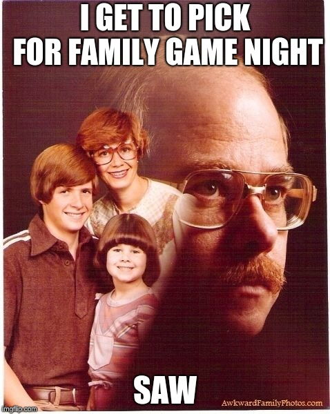 Do You Want To Play A Game? |  I GET TO PICK FOR FAMILY GAME NIGHT; SAW | image tagged in memes,vengeance dad,saw,family game night,funny,movies | made w/ Imgflip meme maker