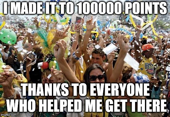 I couldn't have done it without you guys helping me along, thank you so much :-) |  I MADE IT TO 100000 POINTS; THANKS TO EVERYONE WHO HELPED ME GET THERE | image tagged in celebrate | made w/ Imgflip meme maker