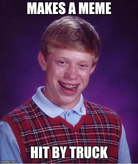 Didn't see that one coming. | MAKES A MEME HIT BY TRUCK | image tagged in memes,bad luck brian | made w/ Imgflip meme maker