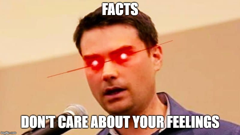Ben Shapiro DESTROYS Liberals | FACTS DON'T CARE ABOUT YOUR FEELINGS | image tagged in ben shapiro destroys liberals | made w/ Imgflip meme maker