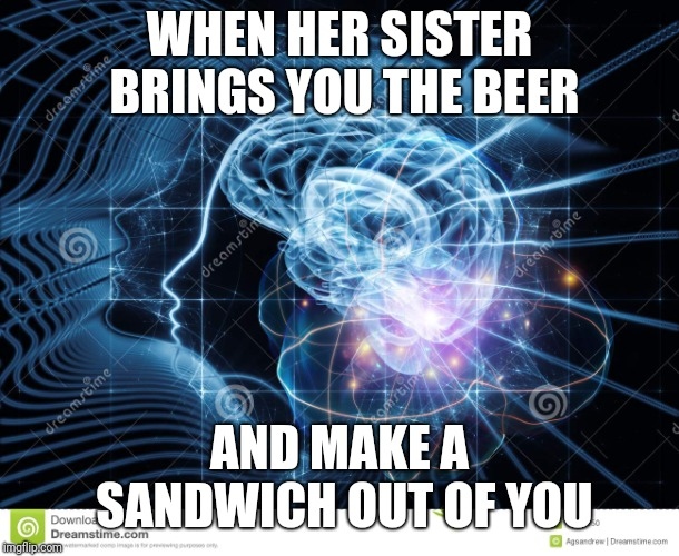 WHEN HER SISTER BRINGS YOU THE BEER AND MAKE A SANDWICH OUT OF YOU | made w/ Imgflip meme maker