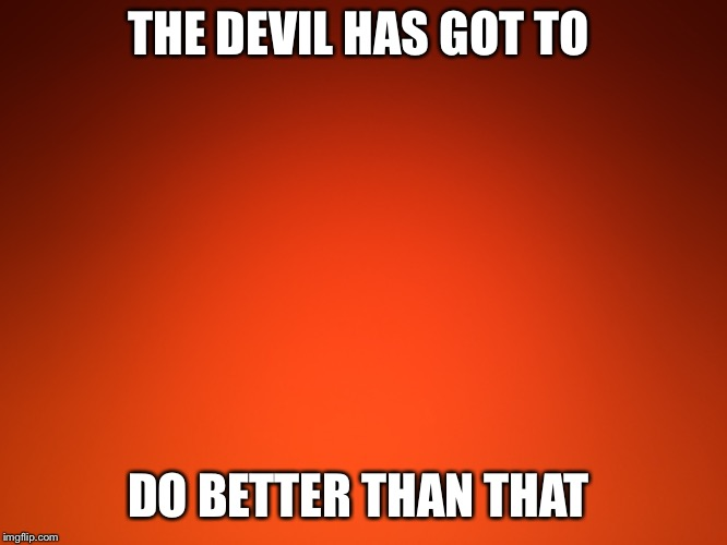 Yep | THE DEVIL HAS GOT TO DO BETTER THAN THAT | image tagged in religious,inspirational | made w/ Imgflip meme maker