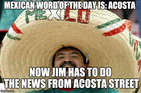 mexican word of the day | MEXICAN WORD OF THE DAY IS: ACOSTA NOW JIM HAS TO DO THE NEWS FROM ACOSTA STREET | image tagged in mexican word of the day | made w/ Imgflip meme maker