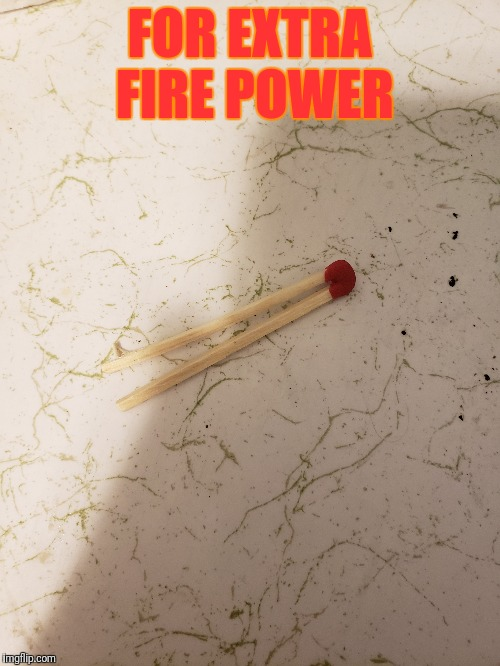 Found this in a matchbox today, the king of all matches | FOR EXTRA FIRE POWER | image tagged in match,matches,fire,firepower | made w/ Imgflip meme maker