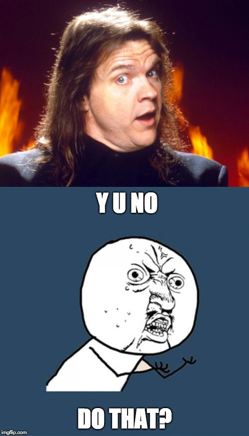 I will do anything for love, but... | Y U NO DO THAT? | image tagged in meatloaf,y u no,y u no music | made w/ Imgflip meme maker