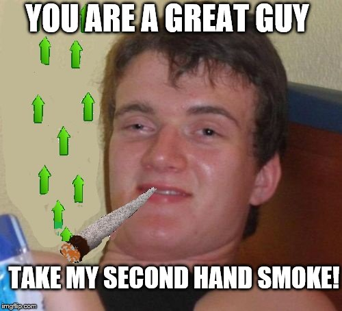 TAKE MY SECOND HAND SMOKE! YOU ARE A GREAT GUY | made w/ Imgflip meme maker