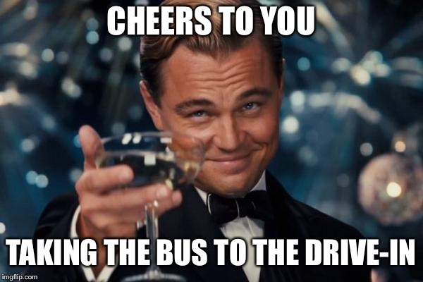 Leonardo Dicaprio Cheers Meme | CHEERS TO YOU TAKING THE BUS TO THE DRIVE-IN | image tagged in memes,leonardo dicaprio cheers | made w/ Imgflip meme maker