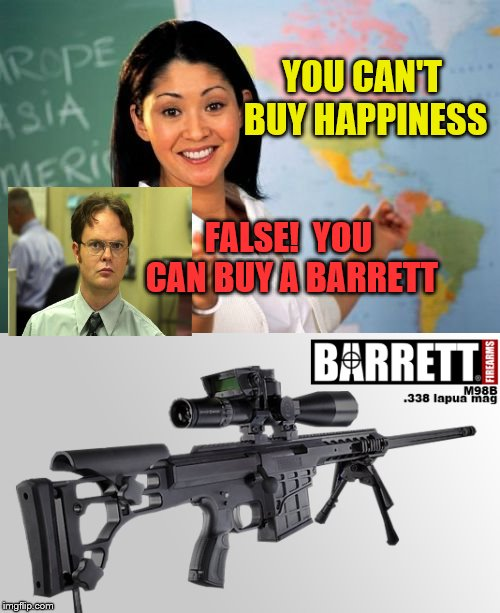 Buying Happiness is possible | YOU CAN'T BUY HAPPINESS FALSE!  YOU CAN BUY A BARRETT | image tagged in barrett,precision rifle,338,lapua,firearms | made w/ Imgflip meme maker